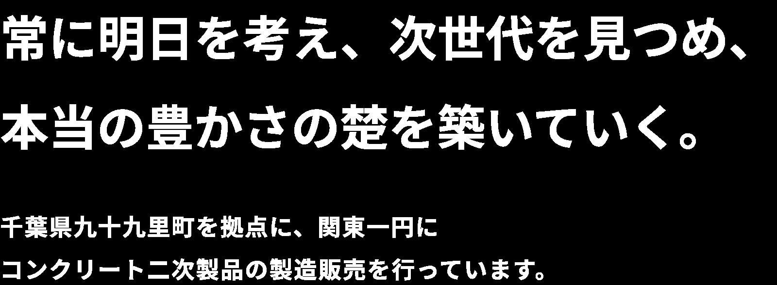常に明日を考え、次世代を見つめ、本当の豊かさの楚を築いていく。千葉県九十九里町を拠点に、関東一円にコンクリート二次製品の製造販売を行っています。